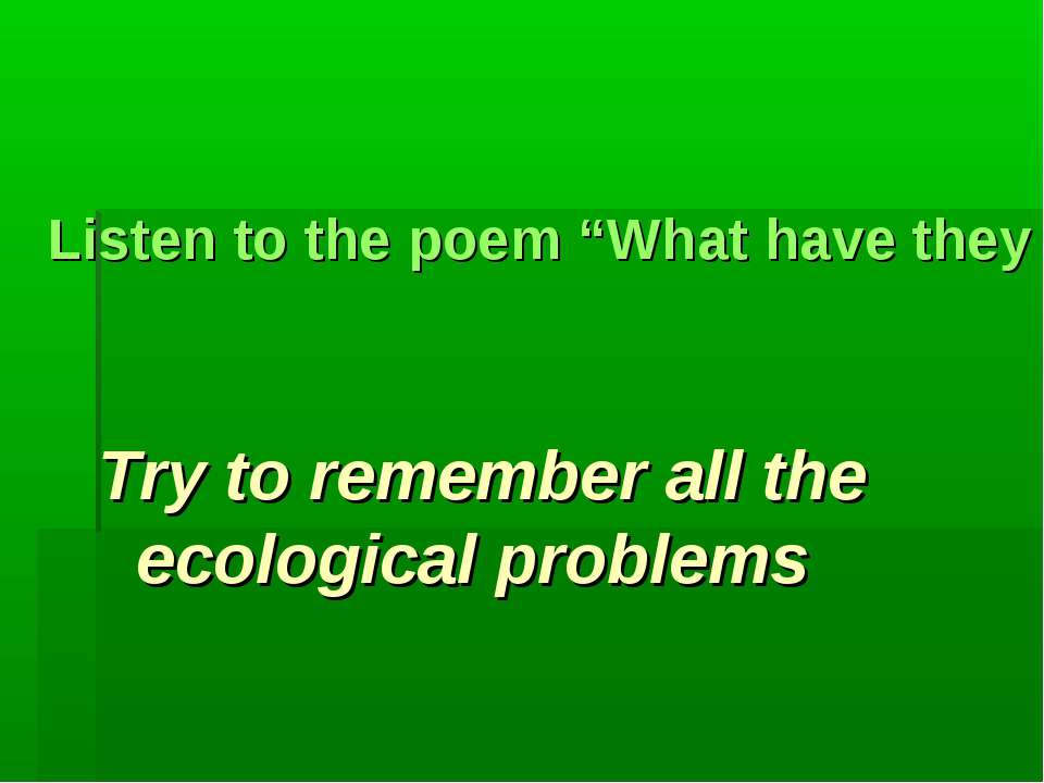 "Listen to the poem ""What have they done to the world?"" Try to remember all th..."