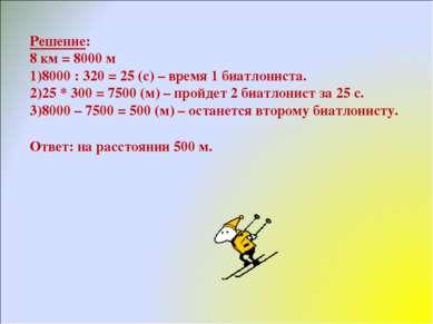 Решение: 8 км = 8000 м 8000 : 320 = 25 (с) – время 1 биатлониста. 25 * 300 = ...