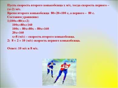 Пусть скорость второго конькобежца х м/с, тогда скорость первого – (х+2) м/с....