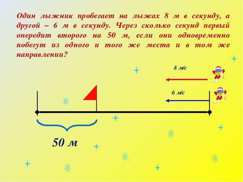 6 м/с 8 м/с Один лыжник пробегает на лыжах 8 м в секунду, а другой – 6 м в се...
