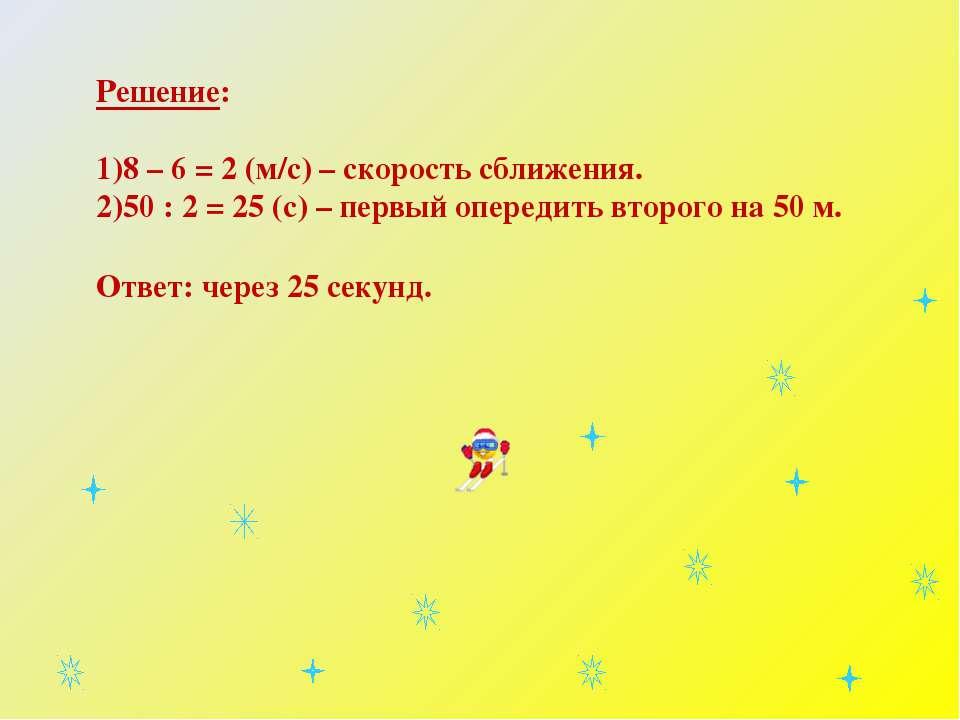 Решение: 8 – 6 = 2 (м/с) – скорость сближения. 50 : 2 = 25 (с) – первый опере...