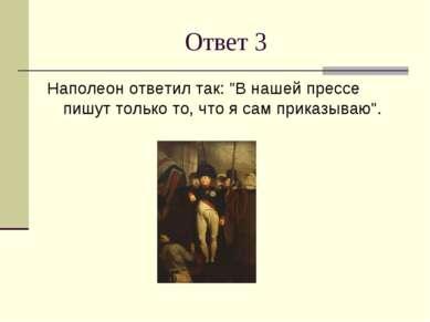 """Ответ 3 Наполеон ответил так: """"В нашей прессе пишут только то, что я сам прик..."""