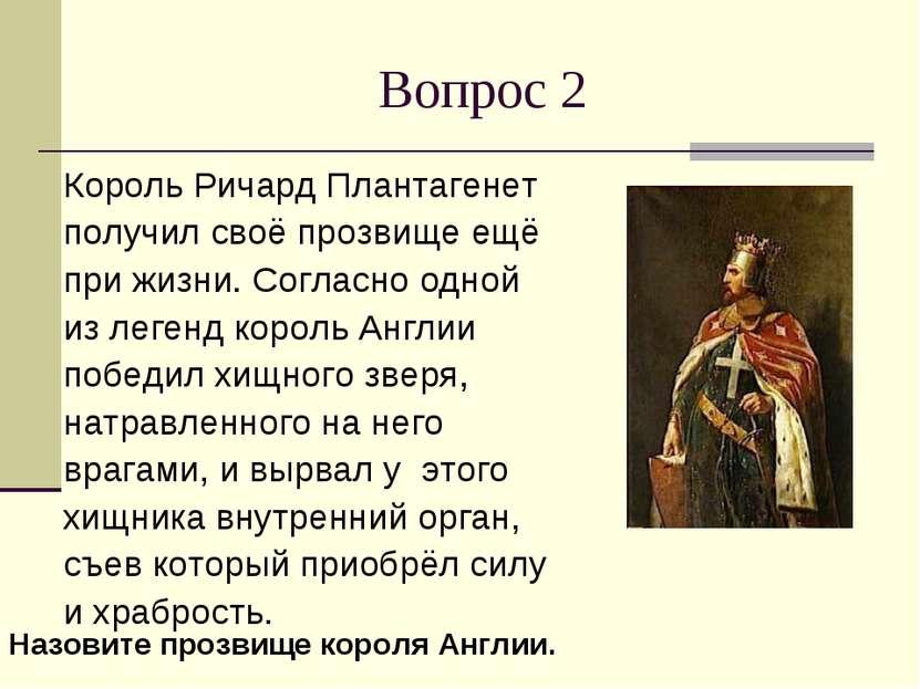 Вопрос 2 Король Ричард Плантагенет получил своё прозвище ещё при жизни. Согла...