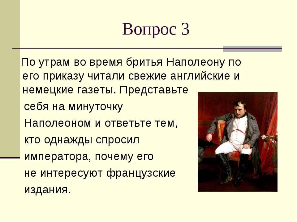 Вопрос 3 По утрам во время бритья Наполеону по его приказу читали свежие англ...