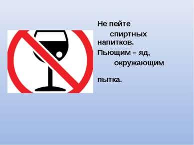 Не пейте спиртных напитков. Пьющим – яд, окружающим пытка.