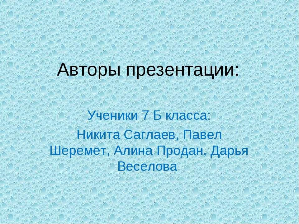 Авторы презентации: Ученики 7 Б класса: Никита Саглаев, Павел Шеремет, Алина ...