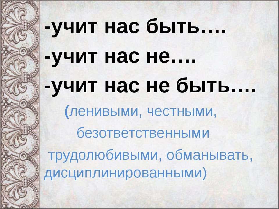 -учит нас быть…. -учит нас не…. -учит нас не быть…. (ленивыми, честными, безо...