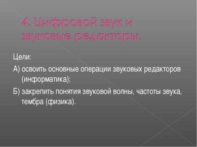 Цели: А) освоить основные операции звуковых редакторов (информатика); Б) закр...