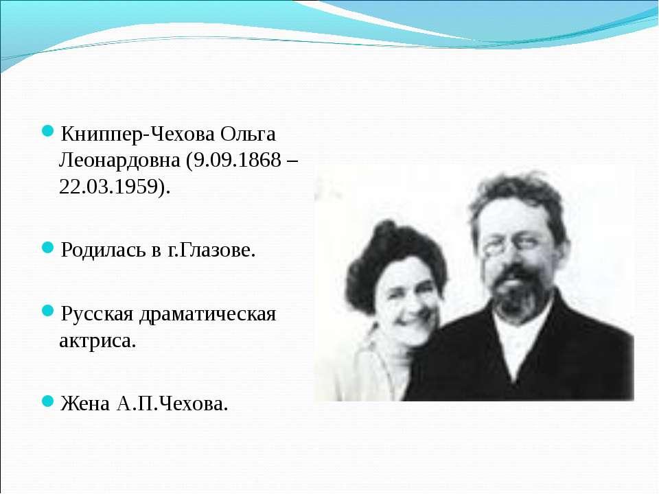 Книппер-Чехова Ольга Леонардовна (9.09.1868 – 22.03.1959). Родилась в г.Глазо...