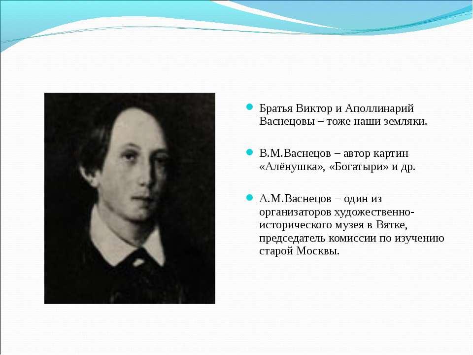 Братья Виктор и Аполлинарий Васнецовы – тоже наши земляки. В.М.Васнецов – авт...