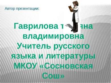Автор презентации: Гаврилова татьяна владимировна Учитель русского языка и ли...
