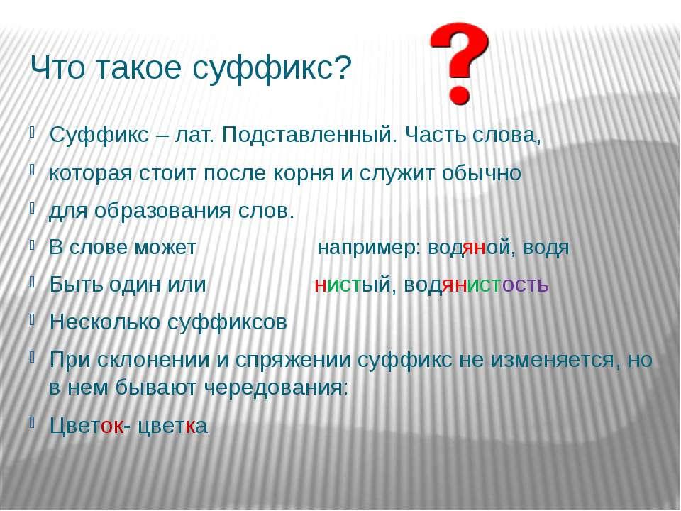Что такое суффикс? Суффикс – лат. Подставленный. Часть слова, которая стоит п...