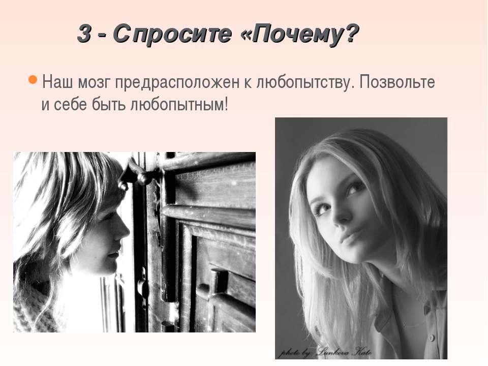 3 - Спросите «Почему? Наш мозг предрасположен к любопытству. Позвольте и себе...