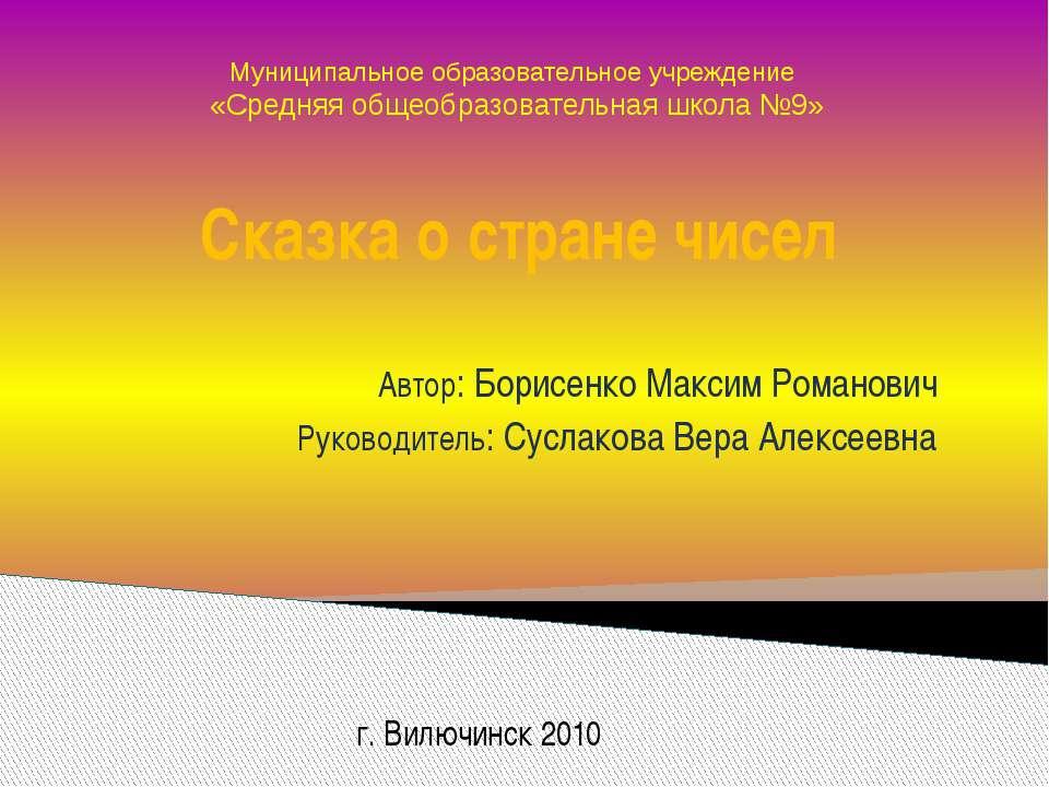 Сказка о стране чисел Автор: Борисенко Максим Романович Руководитель: Суслако...