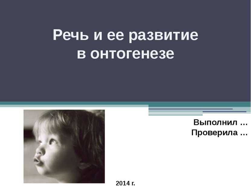 Речь и ее развитие в онтогенезе Выполнил … Проверила … 2014 г.