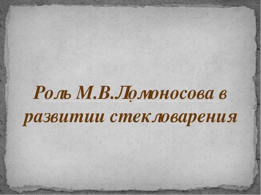 Роль М.В.Ломоносова в развитии стекловарения