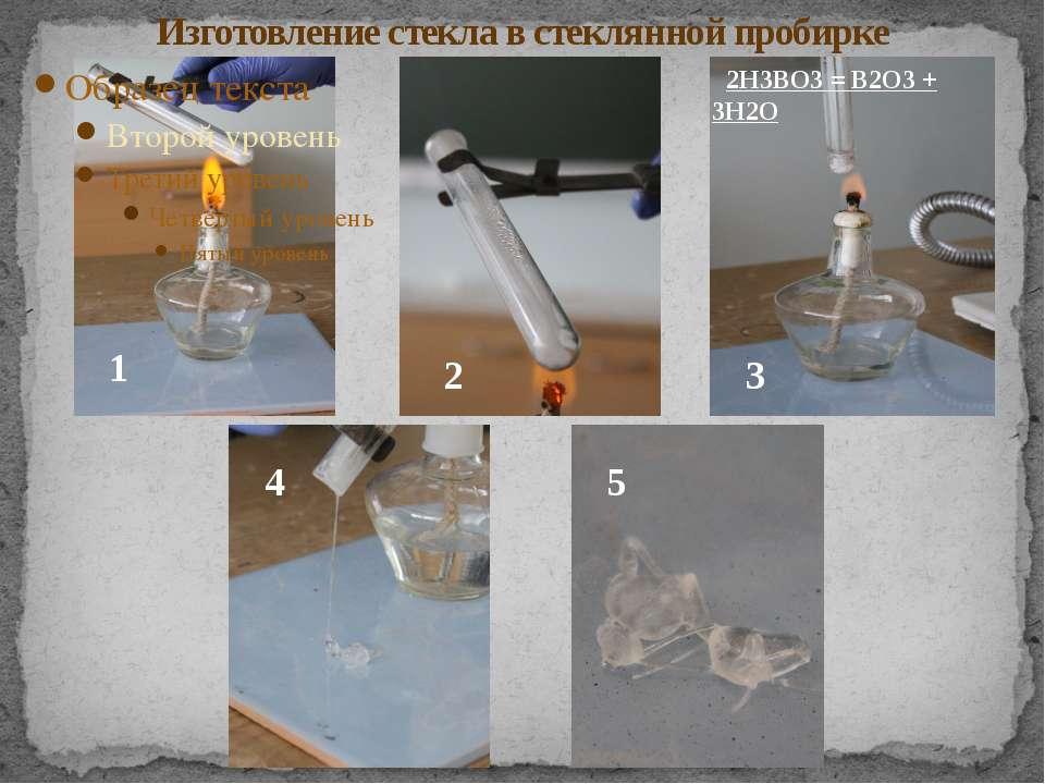 Изготовление стекла в стеклянной пробирке 2Н3ВО3 = В2О3 + 3Н2О 1 2 3 4 5
