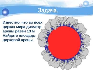Известно, что во всех цирках мира диаметр арены равен 13 м. Найдите площадь ц...