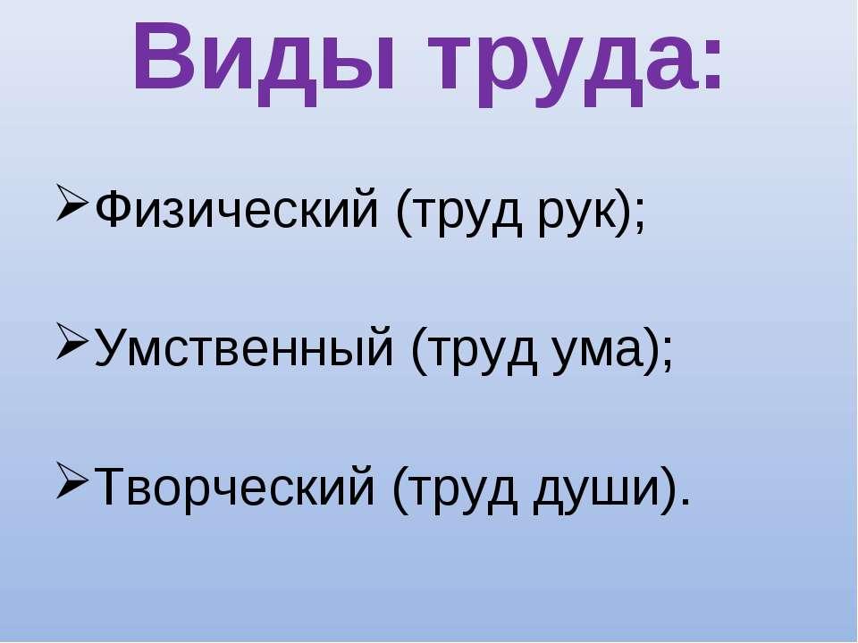 Виды труда: Физический (труд рук); Умственный (труд ума); Творческий (труд ду...