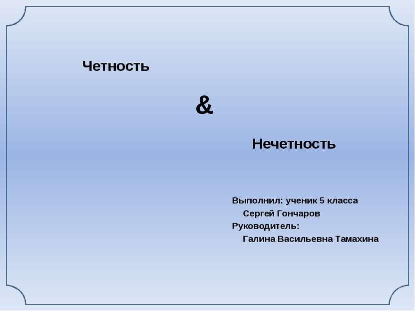 Четность Выполнил: ученик 5 класса Сергей Гончаров Руководитель: Галина Васил...