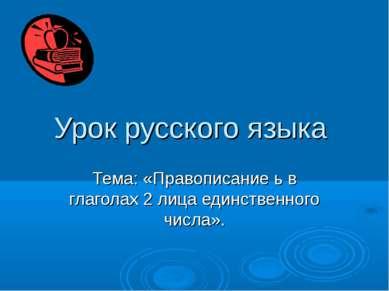 Урок русского языка Тема: «Правописание ь в глаголах 2 лица единственного чис...