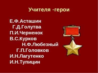 Учителя -герои Е.Ф.Асташин Г.Д.Голутва П.И.Черненок В.С.Курков Н.Ф.Любезный Г...