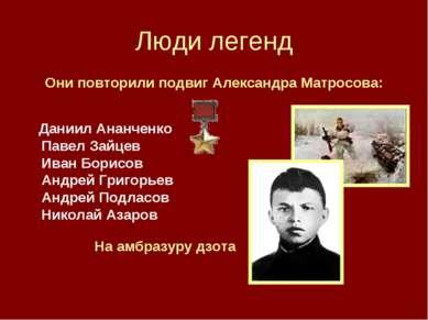 Люди легенд Они повторили подвиг Александра Матросова: Даниил Ананченко Павел...