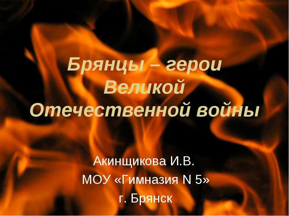 Брянцы – герои Великой Отечественной войны Акинщикова И.В. МОУ «Гимназия N 5»...