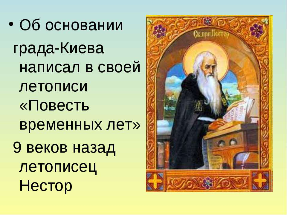 Об основании града-Киева написал в своей летописи «Повесть временных лет» 9 в...