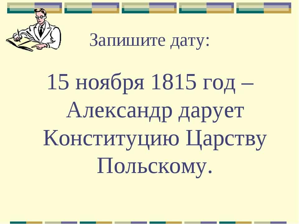 Запишите дату: 15 ноября 1815 год – Александр дарует Конституцию Царству Поль...