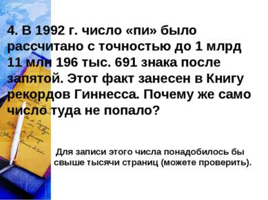 4. В 1992 г. число «пи» было рассчитано с точностью до 1 млрд 11 млн 196 тыс....