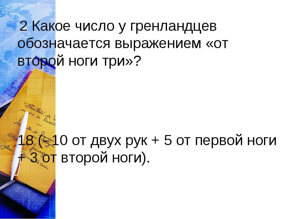 2. Какое число у гренландцев обозначается выражением «от второй ноги три»? 1...
