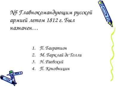 №5 Главнокомандующим русской армией летом 1812 г. Был назначен… П. Багратион ...