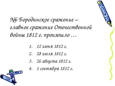№6 Бородинское сражение – главное сражение Отечественной войны 1812 г. произо...
