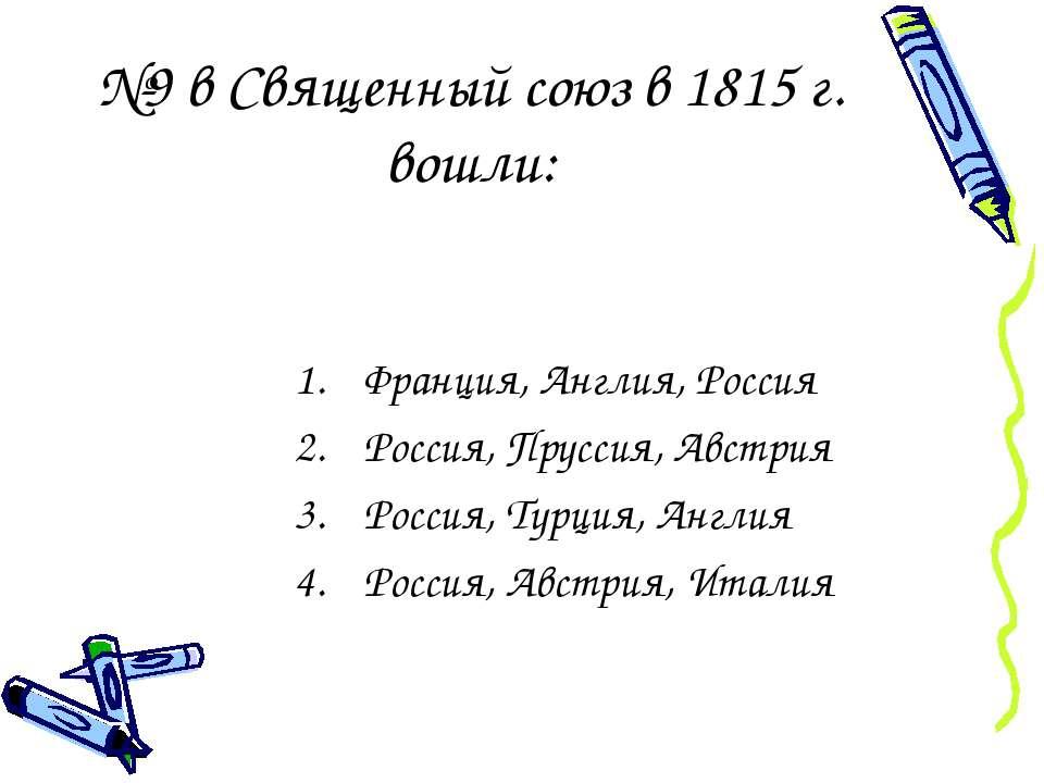 №9 в Священный союз в 1815 г. вошли: Франция, Англия, Россия Россия, Пруссия,...