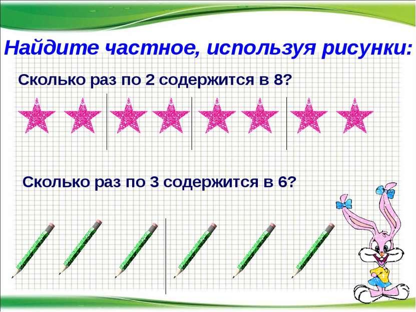 * Найдите частное, используя рисунки: Сколько раз по 2 содержится в 8? Скольк...