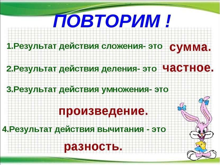 ПОВТОРИМ ! * 1.Результат действия сложения- это сумма. 2.Результат действия д...