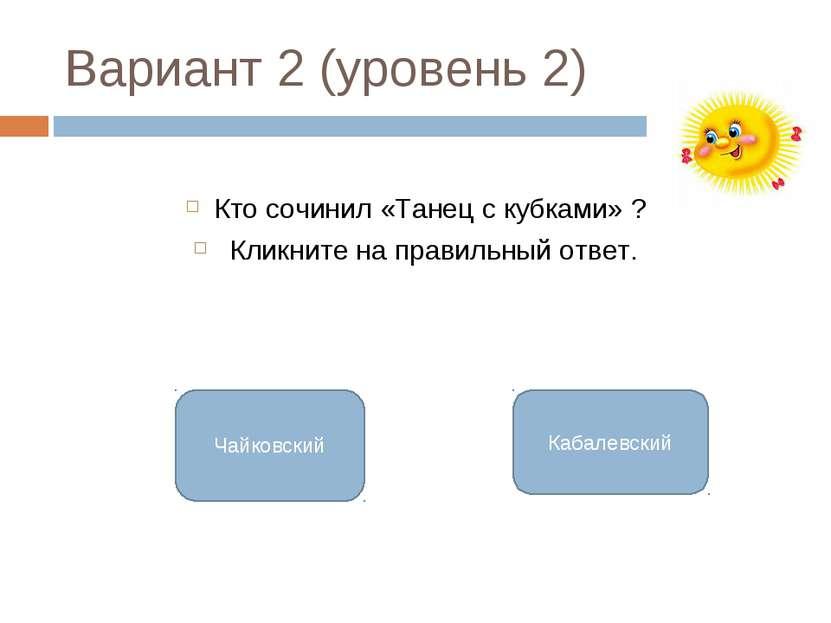Вариант 2 (уровень 2) Кто сочинил «Танец с кубками» ? Кликните на правильный ...