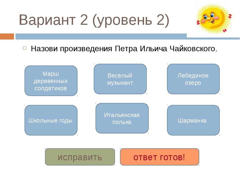 Вариант 2 (уровень 2) Назови произведения Петра Ильича Чайковского. Марш дере...