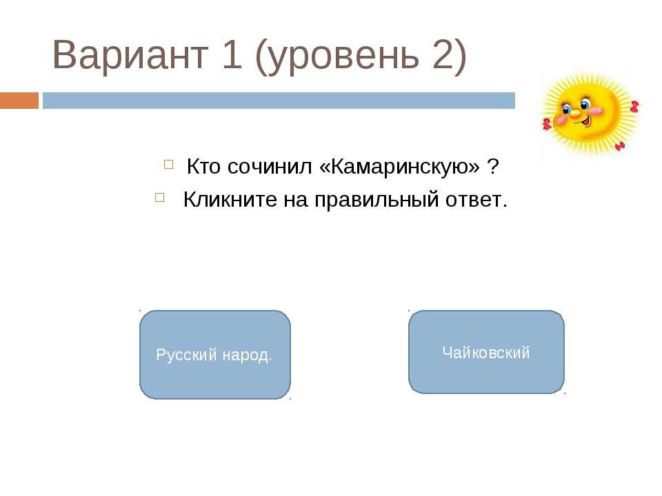 Вариант 1 (уровень 2) Кто сочинил «Камаринскую» ? Кликните на правильный отве...
