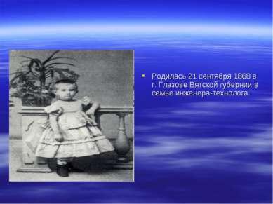 Родилась 21 сентября 1868 в г. Глазове Вятской губернии в семье инженера-техн...