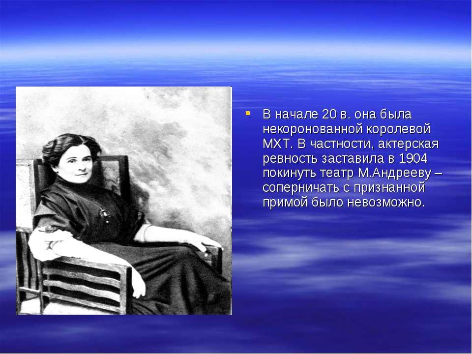 В начале 20 в. она была некоронованной королевой МХТ. В частности, актерская ...