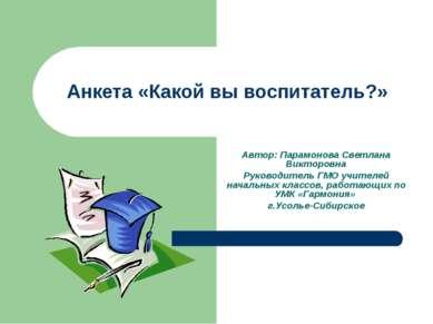 Анкета «Какой вы воспитатель?» Автор: Парамонова Светлана Викторовна Руководи...