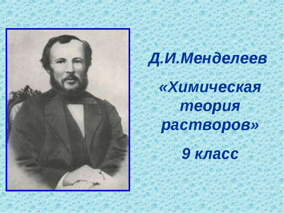 Д.И.Менделеев «Химическая теория растворов» 9 класс