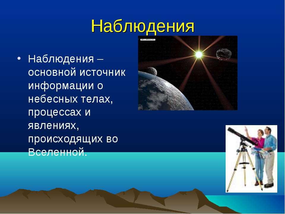 Наблюдения Наблюдения – основной источник информации о небесных телах, процес...