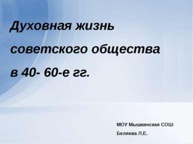 Духовная жизнь советского общества в 40- 60-е гг. МОУ Мышкинская СОШ Беляева ...