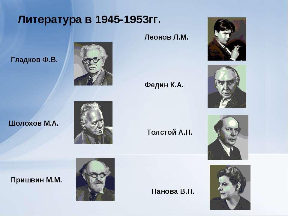 Литература в 1945-1953гг. Гладков Ф.В. Шолохов М.А. Пришвин М.М. Панова В.П. ...