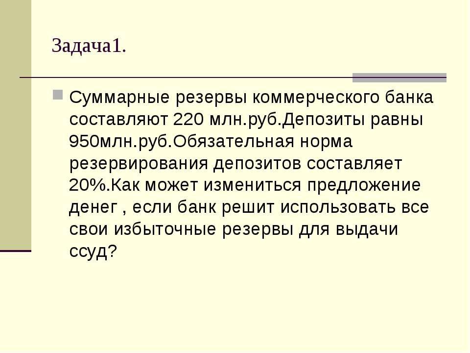 Задача1. Суммарные резервы коммерческого банка составляют 220 млн.руб.Депозит...