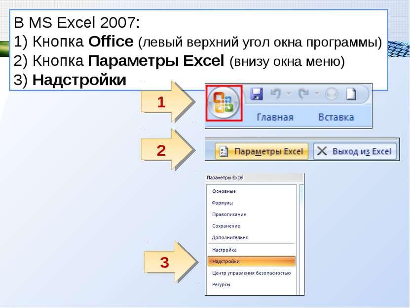 В MS Excel 2007: 1) Кнопка Office (левый верхний угол окна программы) 2) Кноп...