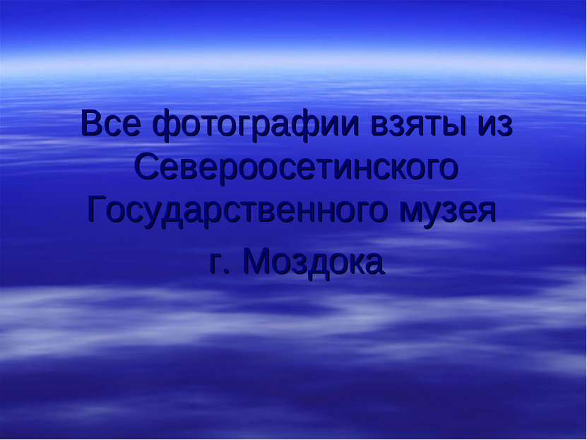 Все фотографии взяты из Североосетинского Государственного музея г. Моздока